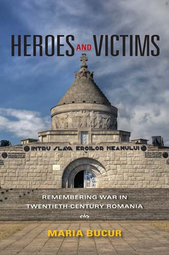 Heroes and Victims: Remembering War in Twentieth-Century Romania