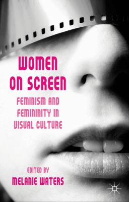 Women on Screen: Feminism and Femininity in Visual Culture [Book Chapter]